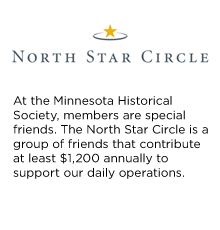 At the Minnesota Historical Society, members are special friends. The North Star Circle is a group of friends that contribute at least $1,200 annually to support our daily operations.